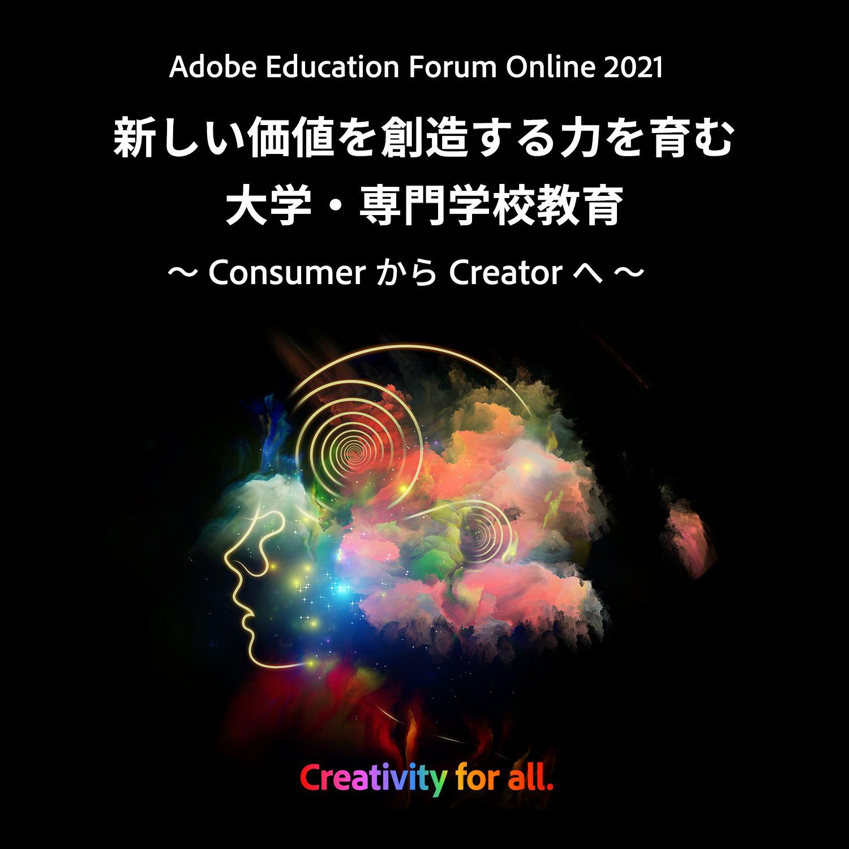Adobe Education Forum Online 2021 新しい価値を創造する力を育む大学・専門学校教育 ~Consumer から Creator へ~